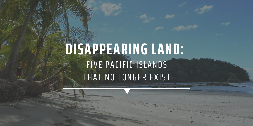 Disappearing Land Five Pacific Islands That No Longer Exist